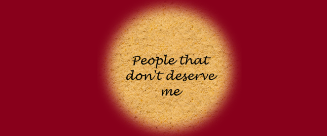 People that don't deserve me